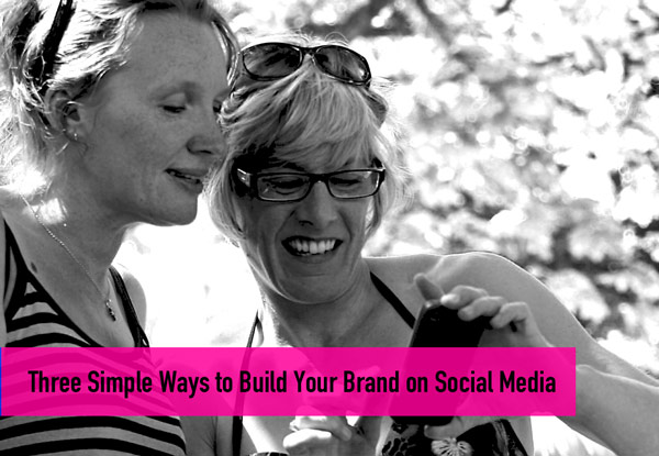 3 Simple Ways to Build Your Brand on Social Media