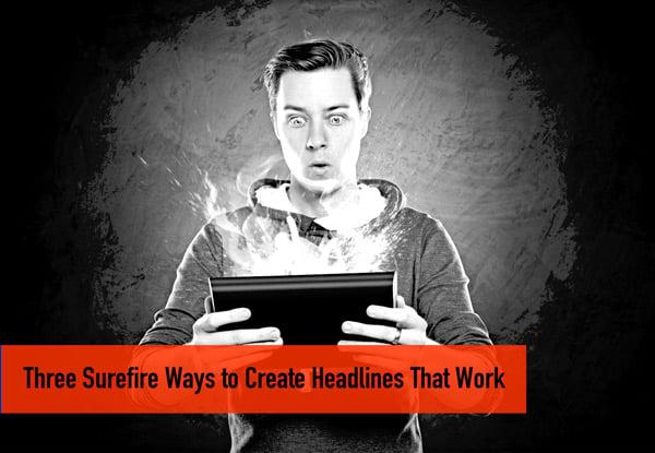 Three Surefire Ways to Create Headlines That Work