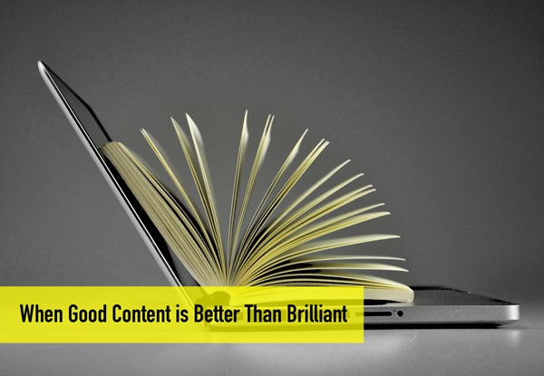 When Good Content is Better Than Brilliant