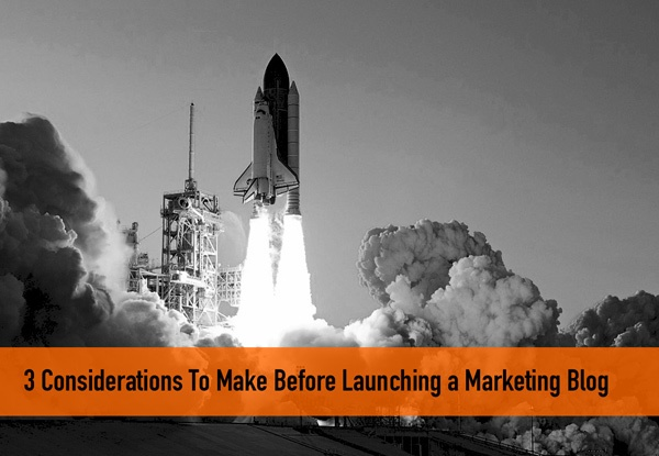 3 Considerations To Make Before Launching a Marketing Blog