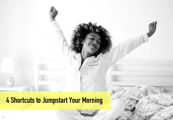 4 Shortcuts to Jumpstart Your Morning