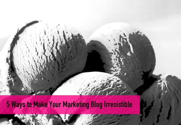 5 Ways to Make Your Marketing Blog Irresistable