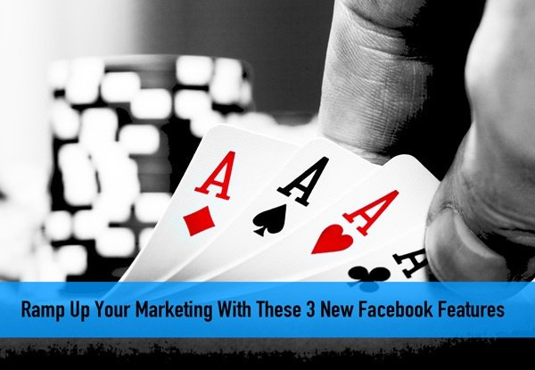Ramp Up Your Marketing With These 3 New Facebook Features