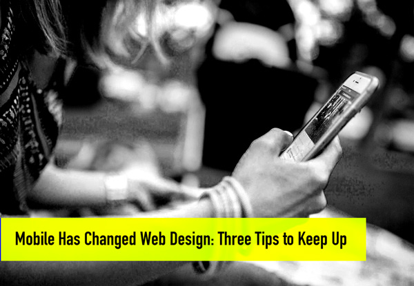 Mobile has Changed Web Design: Three Tips to Keep up