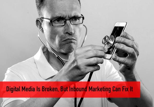 Digital Media Is Broken: But Inbound Marketing Can Fix It