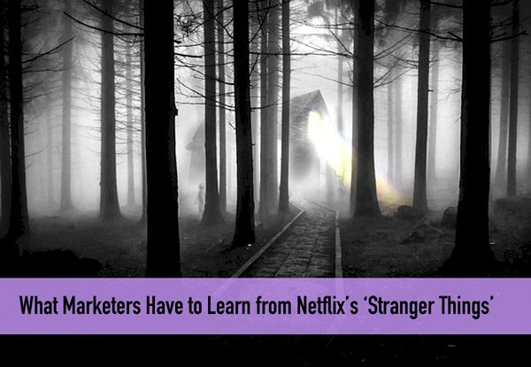What Marketers Have to Learn from Netflix's 'Stranger Things'